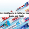 Best Toothpaste in India for healthy Gums and Teeth