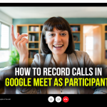 How to Record Calls in Google Meet as Participant?